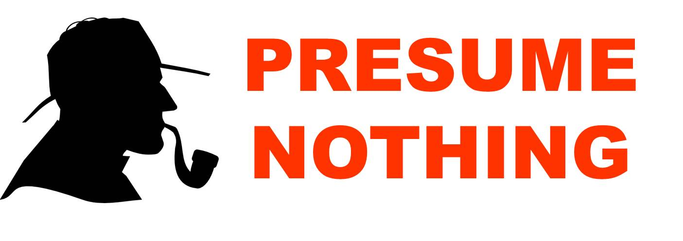 Presume Nothing